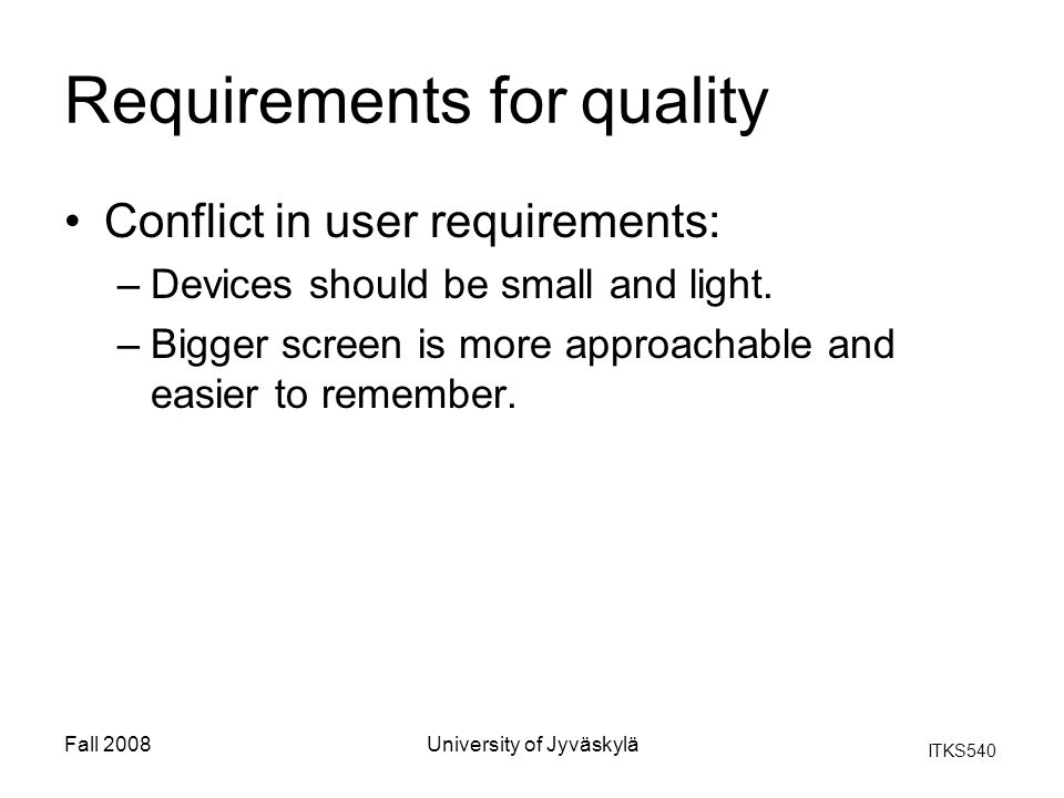 ITKS540 Fall 2008University of Jyväskylä Requirements for quality Conflict in user requirements: –Devices should be small and light. –Bigger screen is