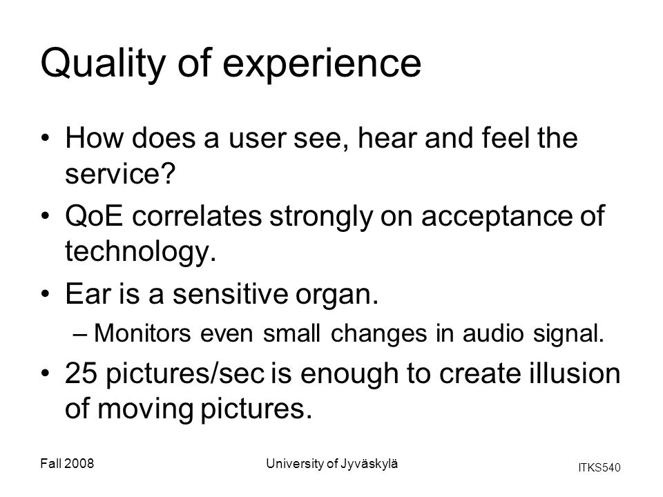 ITKS540 Fall 2008University of Jyväskylä Quality of experience How does a user see, hear and feel the service? QoE correlates strongly on acceptance o