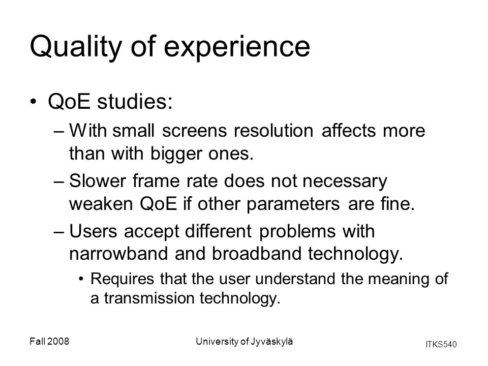 ITKS540 Fall 2008University of Jyväskylä Quality of experience QoE studies: –With small screens resolution affects more than with bigger ones. –Slower