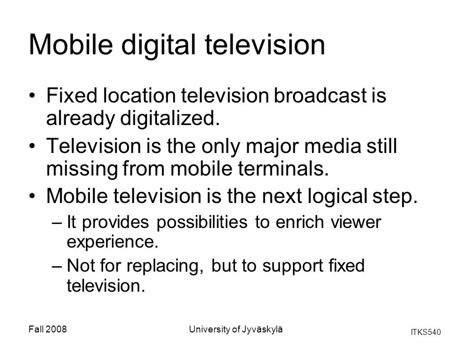 ITKS540 Fall 2008University of Jyväskylä Mobile digital television Fixed location television broadcast is already digitalized. Television is the only