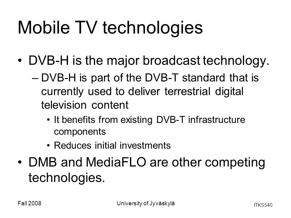 ITKS540 Fall 2008University of Jyväskylä Mobile TV technologies DVB-H is the major broadcast technology. –DVB-H is part of the DVB-T standard that is