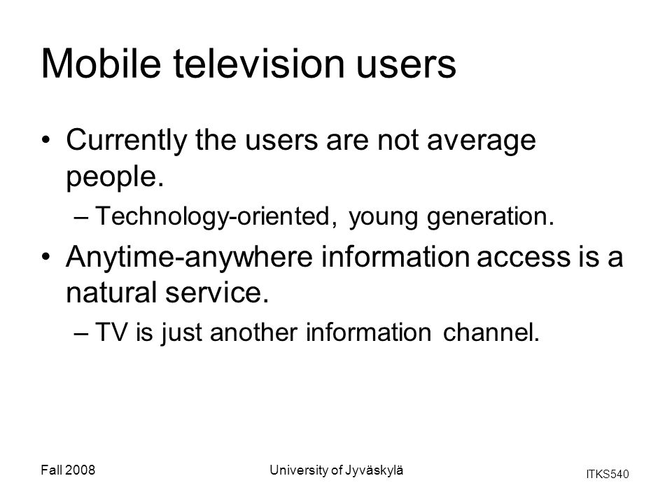 ITKS540 Fall 2008University of Jyväskylä Mobile television users Currently the users are not average people. –Technology-oriented, young generation. A