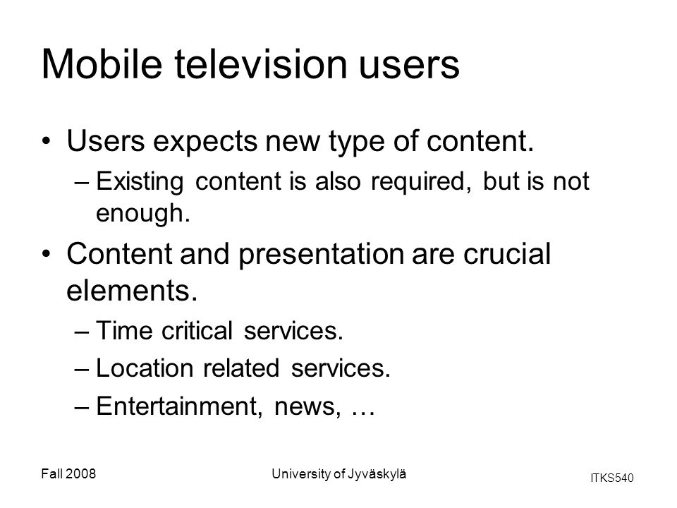 ITKS540 Fall 2008University of Jyväskylä Mobile television users Users expects new type of content. –Existing content is also required, but is not eno