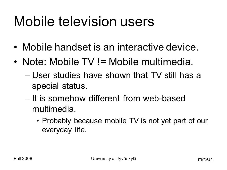 ITKS540 Fall 2008University of Jyväskylä Mobile television users Mobile handset is an interactive device. Note: Mobile TV != Mobile multimedia. –User