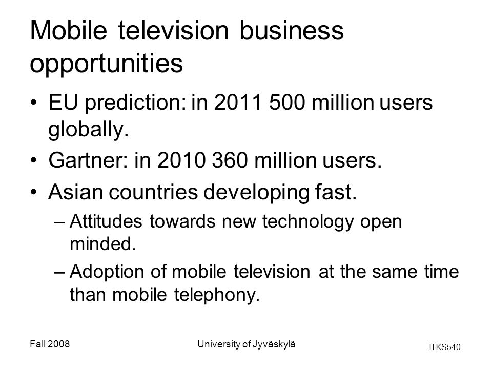 ITKS540 Fall 2008University of Jyväskylä Mobile television business opportunities EU prediction: in 2011 500 million users globally. Gartner: in 2010