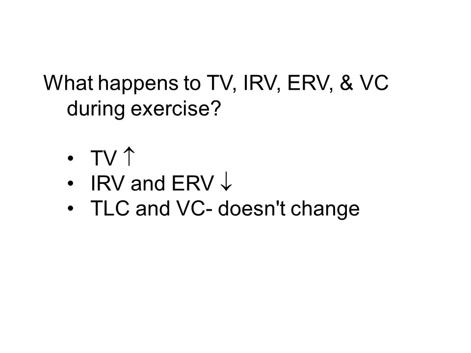 What happens to TV, IRV, ERV, & VC during exercise? TV IRV and ERV TLC and VC- doesn t change