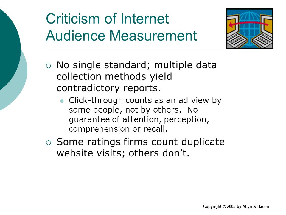 Copyright © 2005 by Allyn & Bacon Criticism of Internet Audience Measurement No single standard; multiple data collection methods yield contradictory reports.
