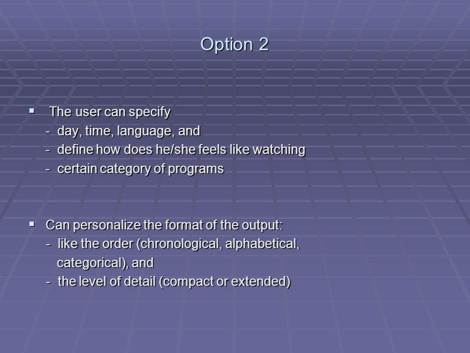 Option 2 The user can specify The user can specify - day, time, language, and - define how does he/she feels like watching - certain category of programs Can personalize the format of the output: Can personalize the format of the output: - like the order (chronological, alphabetical, - like the order (chronological, alphabetical, categorical), and categorical), and - the level of detail (compact or extended) - the level of detail (compact or extended)