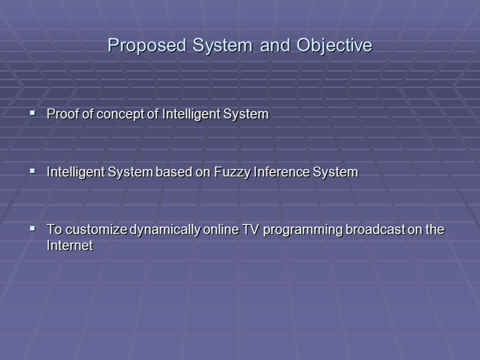Proposed System and Objective Proof of concept of Intelligent System Proof of concept of Intelligent System Intelligent System based on Fuzzy Inference System Intelligent System based on Fuzzy Inference System To customize dynamically online TV programming broadcast on the Internet To customize dynamically online TV programming broadcast on the Internet