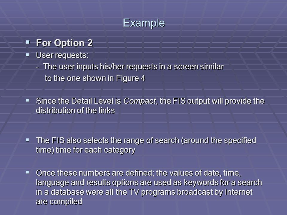 Example For Option 2 For Option 2 User requests: User requests: - The user inputs his/her requests in a screen similar to the one shown in Figure 4 to the one shown in Figure 4 Since the Detail Level is Compact, the FIS output will provide the distribution of the links Since the Detail Level is Compact, the FIS output will provide the distribution of the links The FIS also selects the range of search (around the specified time) time for each category The FIS also selects the range of search (around the specified time) time for each category Once these numbers are defined; the values of date, time, language and results options are used as keywords for a search in a database were all the TV programs broadcast by Internet are compiled Once these numbers are defined; the values of date, time, language and results options are used as keywords for a search in a database were all the TV programs broadcast by Internet are compiled