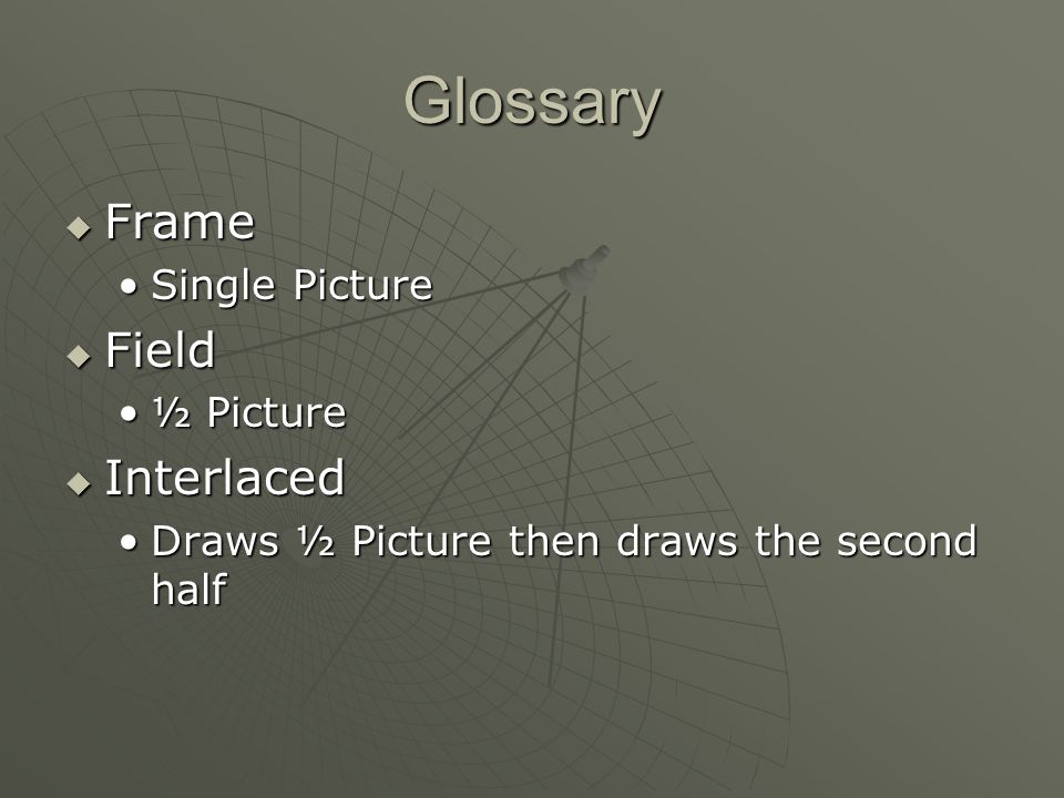 Glossary Frame Frame Single PictureSingle Picture Field Field ½ Picture½ Picture Interlaced Interlaced Draws ½ Picture then draws the second halfDraws