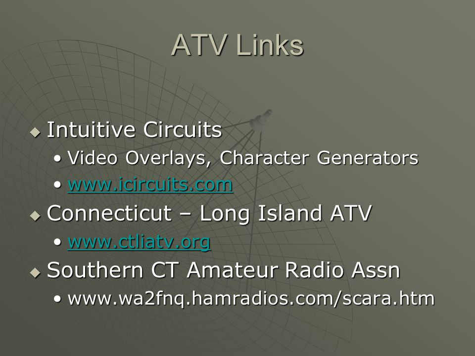 ATV Links Intuitive Circuits Intuitive Circuits Video Overlays, Character GeneratorsVideo Overlays, Character Generators www.icircuits.comwww.icircuits.comwww.icircuits.com Connecticut – Long Island ATV Connecticut – Long Island ATV www.ctliatv.orgwww.ctliatv.orgwww.ctliatv.org Southern CT Amateur Radio Assn Southern CT Amateur Radio Assn www.wa2fnq.hamradios.com/scara.htmwww.wa2fnq.hamradios.com/scara.htm