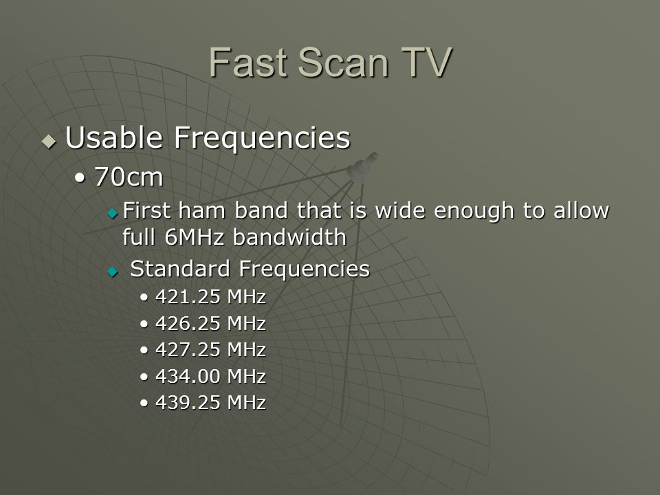 Fast Scan TV Usable Frequencies Usable Frequencies 70cm70cm First ham band that is wide enough to allow full 6MHz bandwidth First ham band that is wide enough to allow full 6MHz bandwidth Standard Frequencies Standard Frequencies 421.25 MHz421.25 MHz 426.25 MHz426.25 MHz 427.25 MHz427.25 MHz 434.00 MHz434.00 MHz 439.25 MHz439.25 MHz