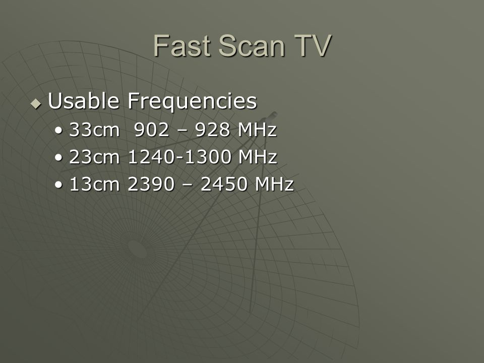 Fast Scan TV Usable Frequencies Usable Frequencies 33cm 902 – 928 MHz33cm 902 – 928 MHz 23cm 1240-1300 MHz23cm 1240-1300 MHz 13cm 2390 – 2450 MHz13cm 2390 – 2450 MHz