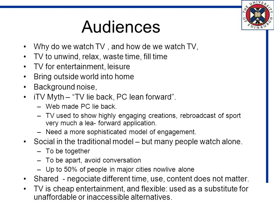 Audiences Why do we watch TV, and how de we watch TV, TV to unwind, relax, waste time, fill time TV for entertainment, leisure Bring outside world into home Background noise, iTV Myth – TV lie back, PC lean forward.