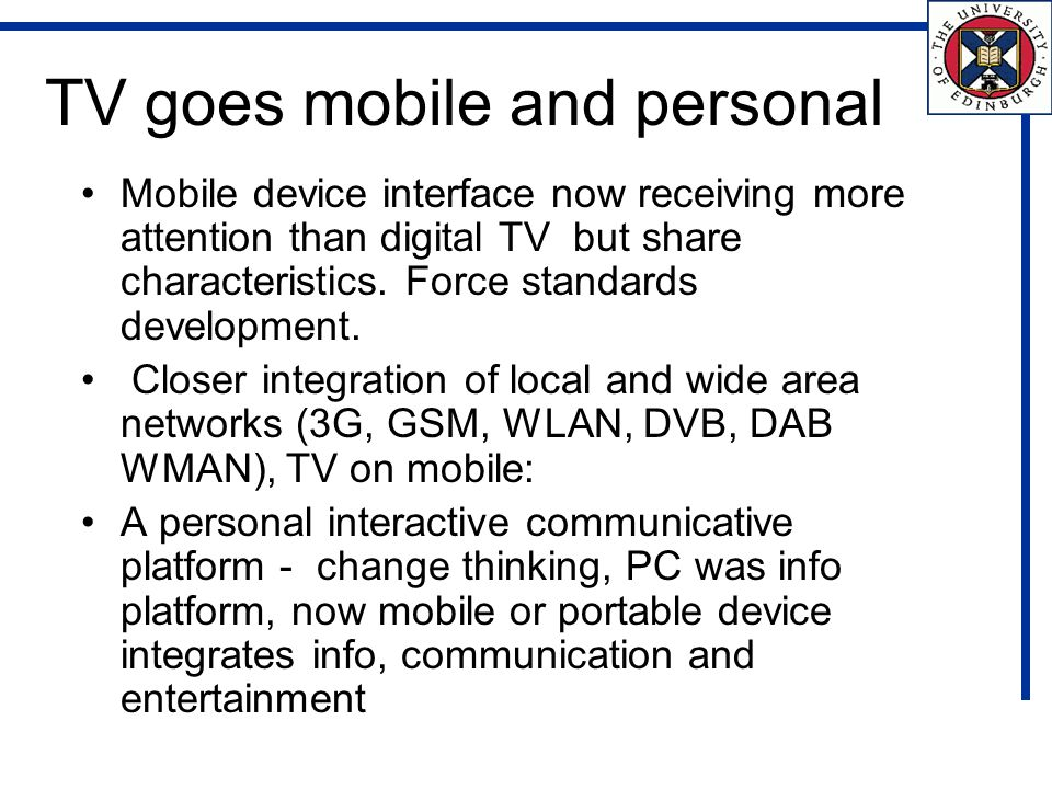 TV goes mobile and personal Mobile device interface now receiving more attention than digital TV but share characteristics.