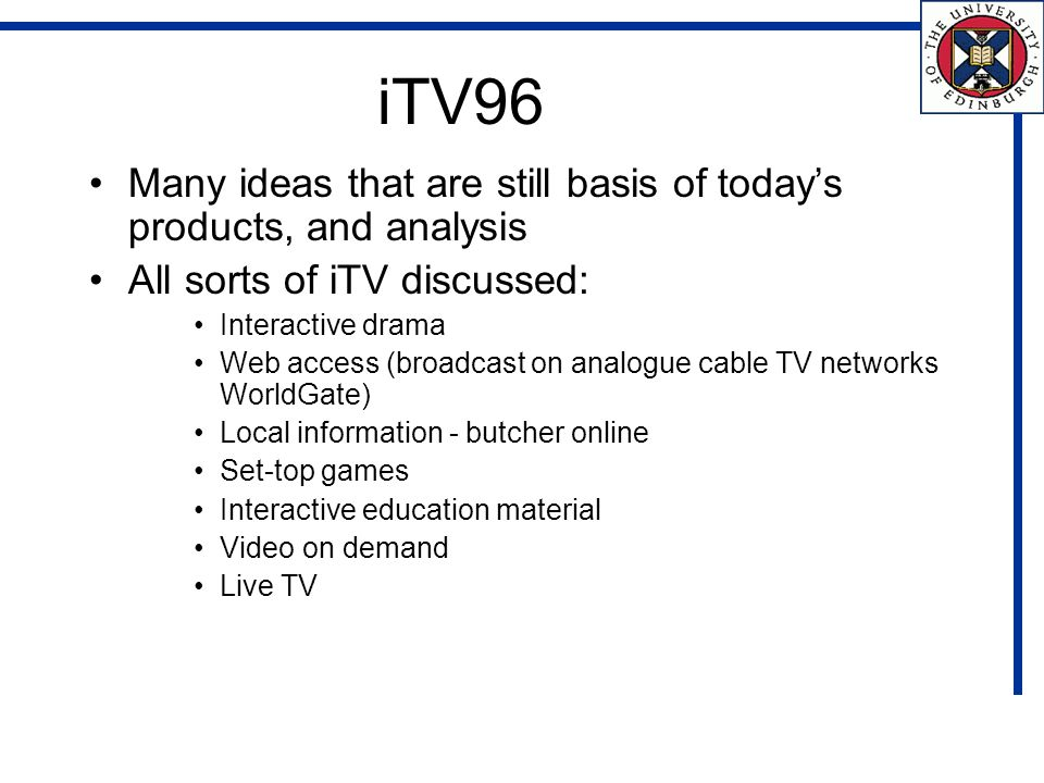 iTV96 Many ideas that are still basis of todays products, and analysis All sorts of iTV discussed: Interactive drama Web access (broadcast on analogue cable TV networks WorldGate) Local information - butcher online Set-top games Interactive education material Video on demand Live TV