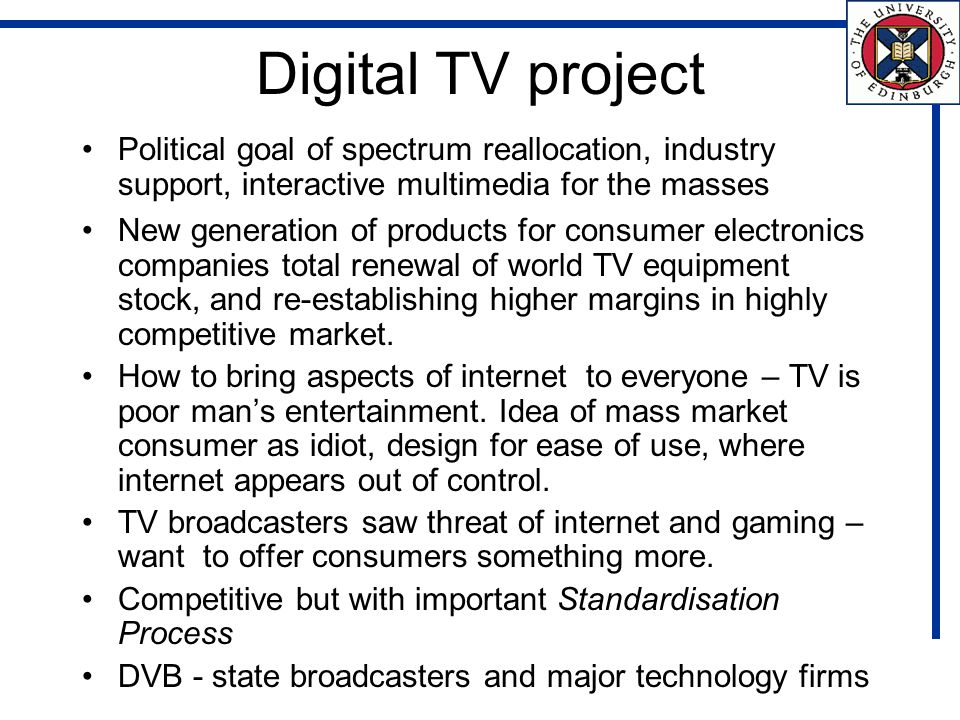 Digital TV project Political goal of spectrum reallocation, industry support, interactive multimedia for the masses New generation of products for consumer electronics companies total renewal of world TV equipment stock, and re-establishing higher margins in highly competitive market.