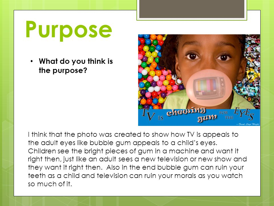 Purpose I think that the photo was created to show how TV is appeals to the adult eyes like bubble gum appeals to a childs eyes.
