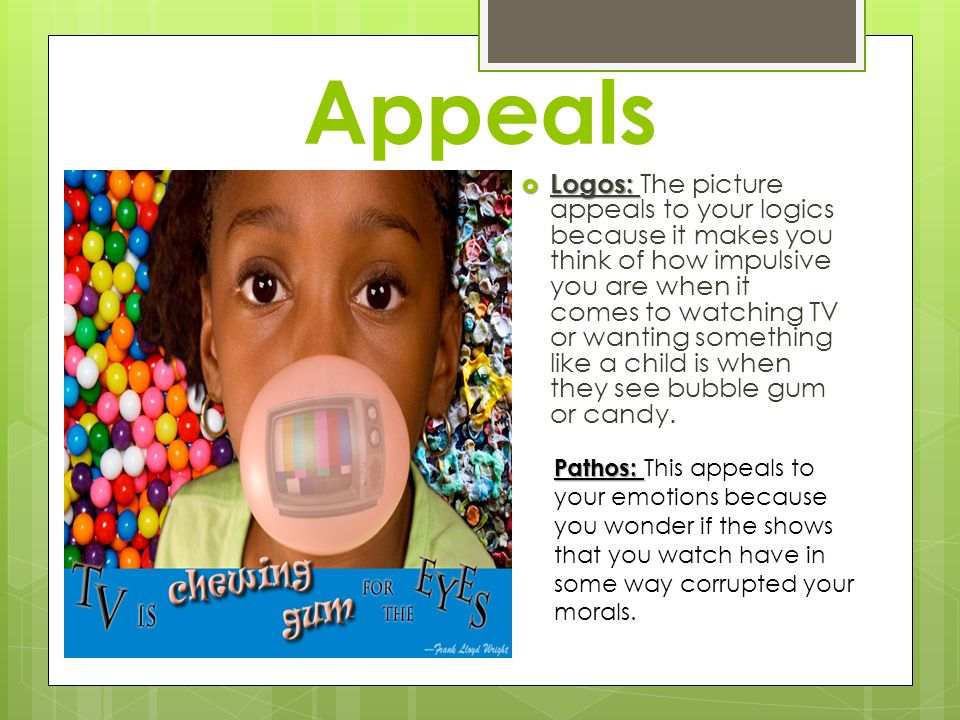 Appeals Logos: Logos: The picture appeals to your logics because it makes you think of how impulsive you are when it comes to watching TV or wanting something like a child is when they see bubble gum or candy.