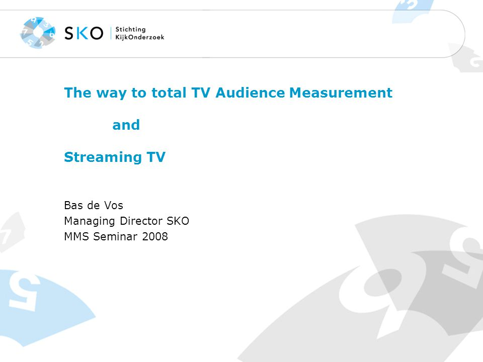 The way to total TV Audience Measurement and Streaming TV Bas de Vos Managing Director SKO MMS Seminar 2008