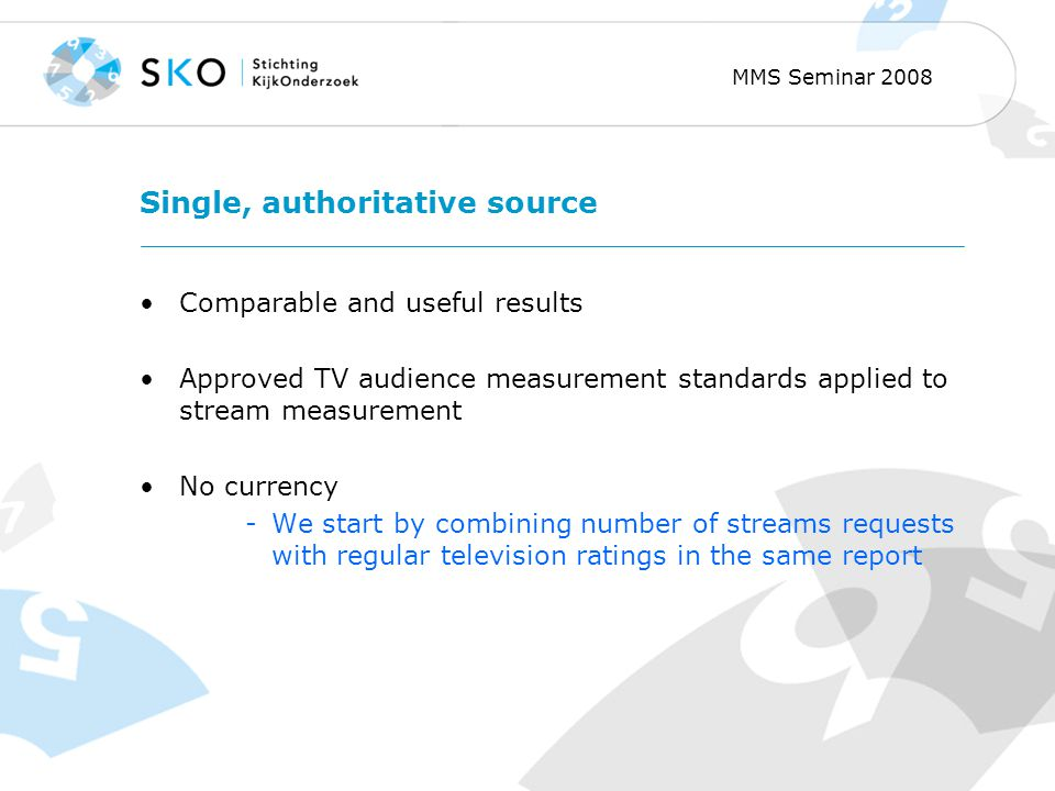 MMS Seminar 2008 Single, authoritative source Comparable and useful results Approved TV audience measurement standards applied to stream measurement No currency -We start by combining number of streams requests with regular television ratings in the same report