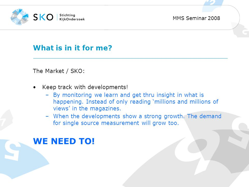 MMS Seminar 2008 What is in it for me. The Market / SKO: Keep track with developments.