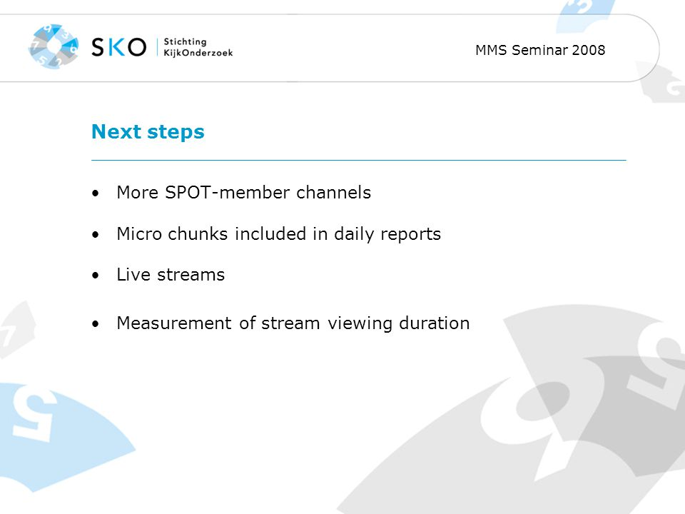 MMS Seminar 2008 Next steps More SPOT-member channels Micro chunks included in daily reports Live streams Measurement of stream viewing duration
