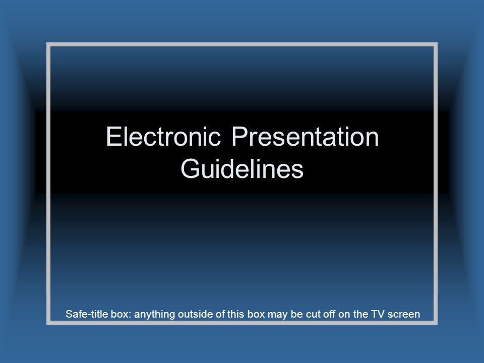 Safe-title box: anything outside of this box may be cut off on the TV screen Electronic Presentation Guidelines