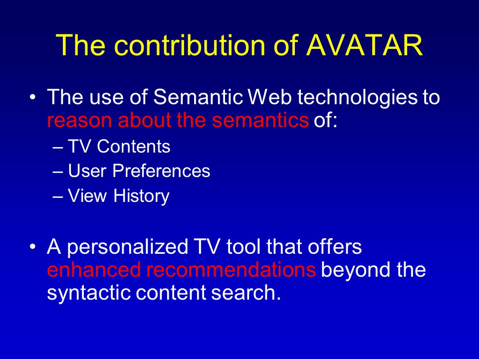The contribution of AVATAR The use of Semantic Web technologies to reason about the semantics of: –TV Contents –User Preferences –View History A personalized TV tool that offers enhanced recommendations beyond the syntactic content search.