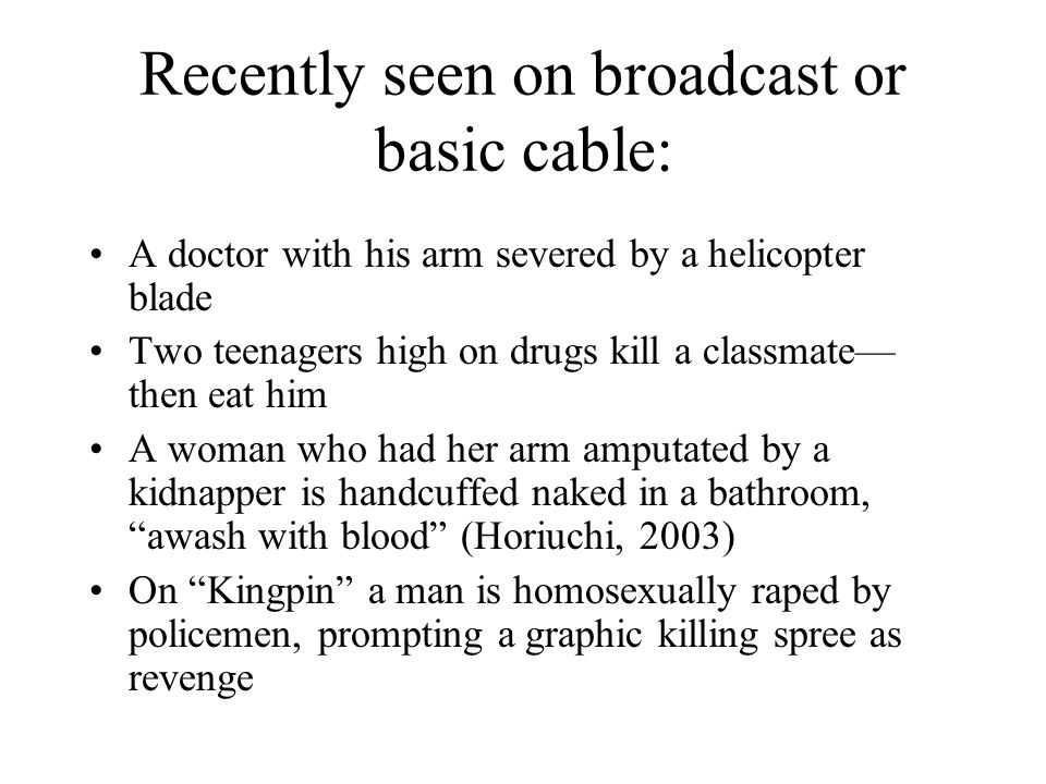 Recently seen on broadcast or basic cable: A doctor with his arm severed by a helicopter blade Two teenagers high on drugs kill a classmate then eat h