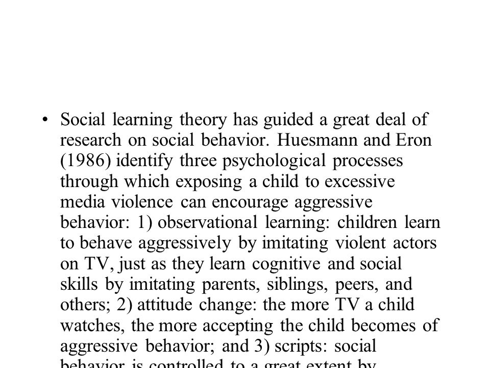 Social learning theory has guided a great deal of research on social behavior. Huesmann and Eron (1986) identify three psychological processes through