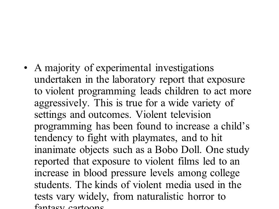 A majority of experimental investigations undertaken in the laboratory report that exposure to violent programming leads children to act more aggressi