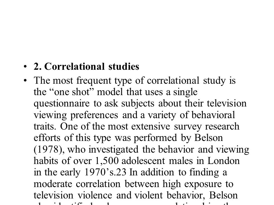 2. Correlational studies The most frequent type of correlational study is the one shot model that uses a single questionnaire to ask subjects about th
