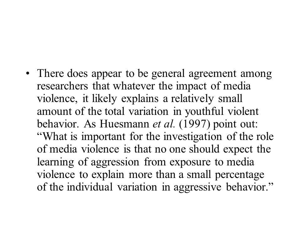 There does appear to be general agreement among researchers that whatever the impact of media violence, it likely explains a relatively small amount o