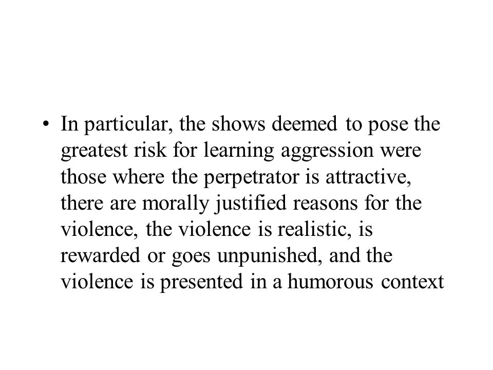 In particular, the shows deemed to pose the greatest risk for learning aggression were those where the perpetrator is attractive, there are morally ju