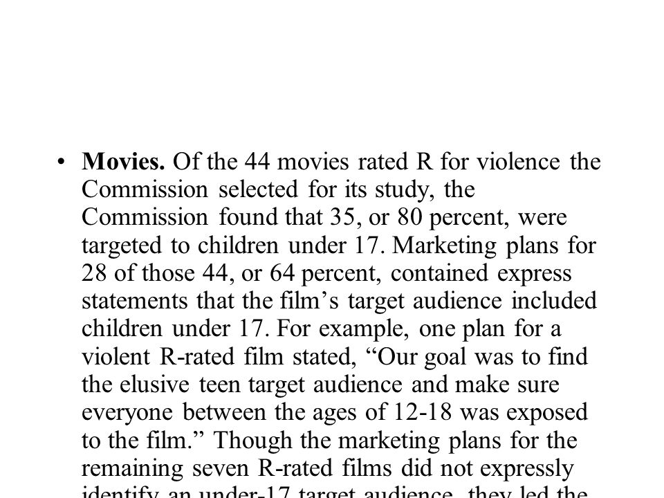 Movies. Of the 44 movies rated R for violence the Commission selected for its study, the Commission found that 35, or 80 percent, were targeted to chi