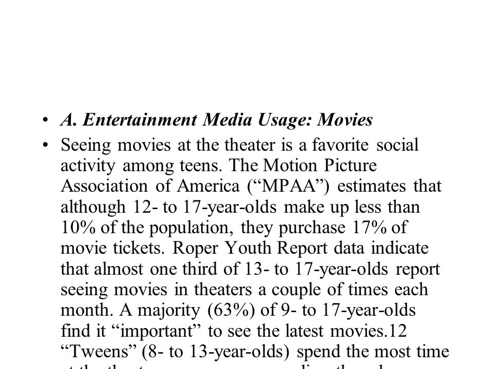 A. Entertainment Media Usage: Movies Seeing movies at the theater is a favorite social activity among teens. The Motion Picture Association of America