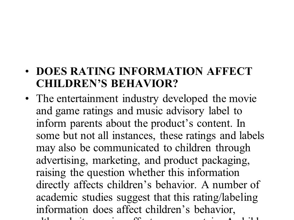 DOES RATING INFORMATION AFFECT CHILDRENS BEHAVIOR? The entertainment industry developed the movie and game ratings and music advisory label to inform