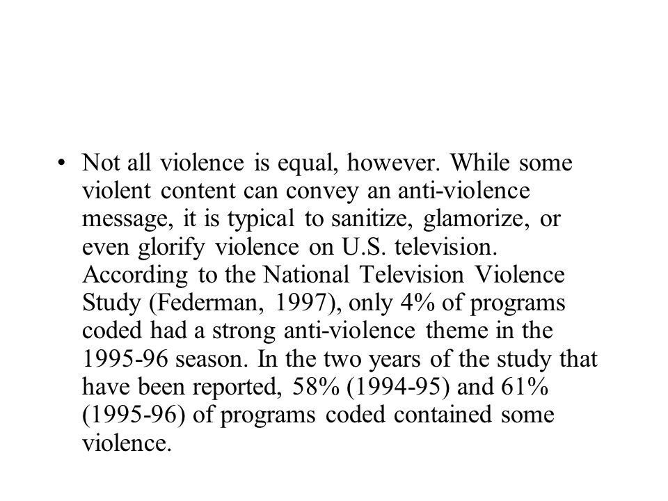 Not all violence is equal, however. While some violent content can convey an anti-violence message, it is typical to sanitize, glamorize, or even glor