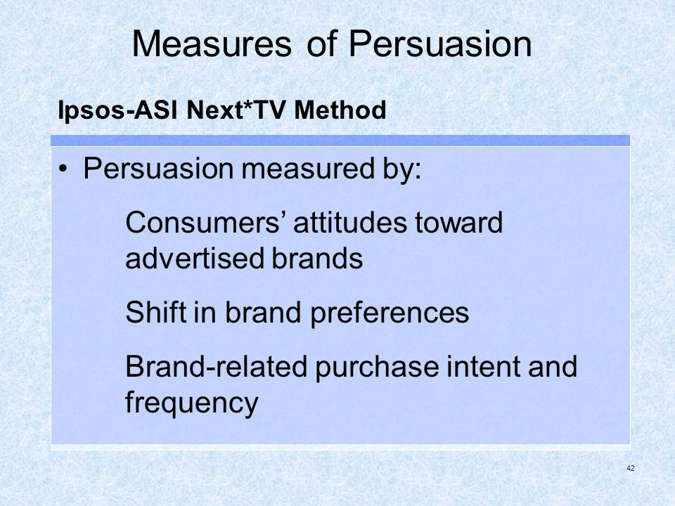 42 Measures of Persuasion Persuasion measured by: Consumers attitudes toward advertised brands Shift in brand preferences Brand-related purchase inten