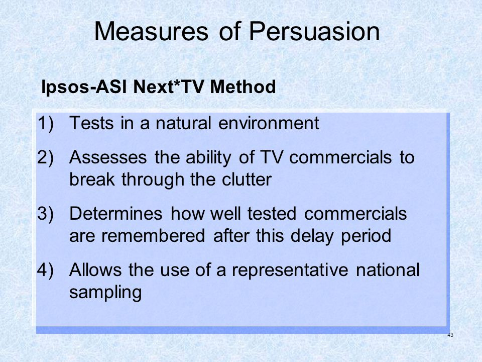 43 Measures of Persuasion 1)Tests in a natural environment 2)Assesses the ability of TV commercials to break through the clutter 3)Determines how well