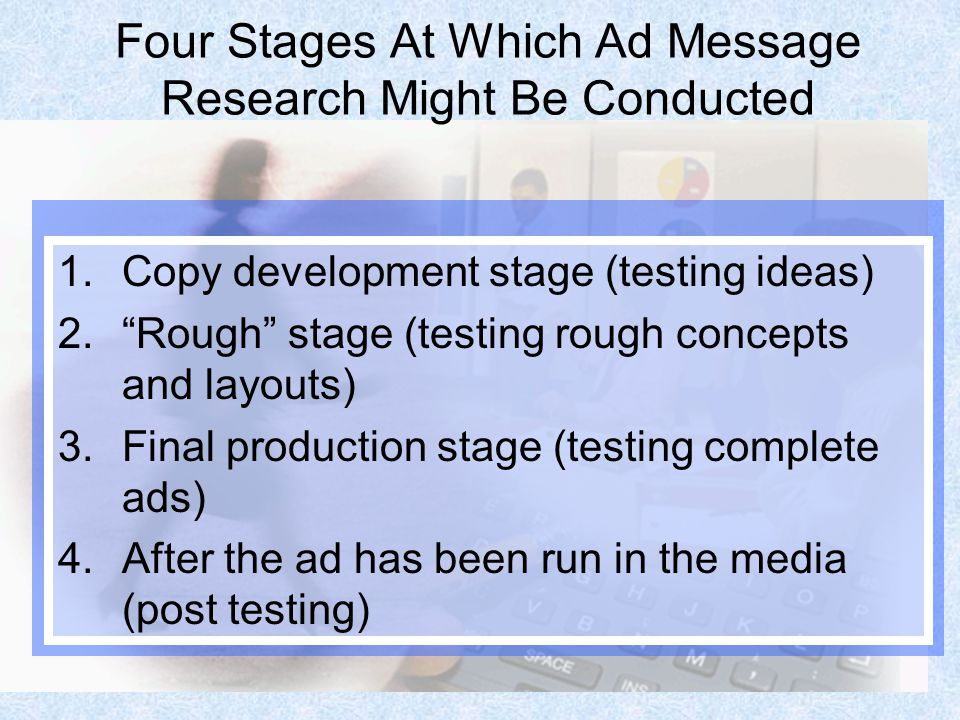 5 Four Stages At Which Ad Message Research Might Be Conducted 1.Copy development stage (testing ideas) 2.Rough stage (testing rough concepts and layou