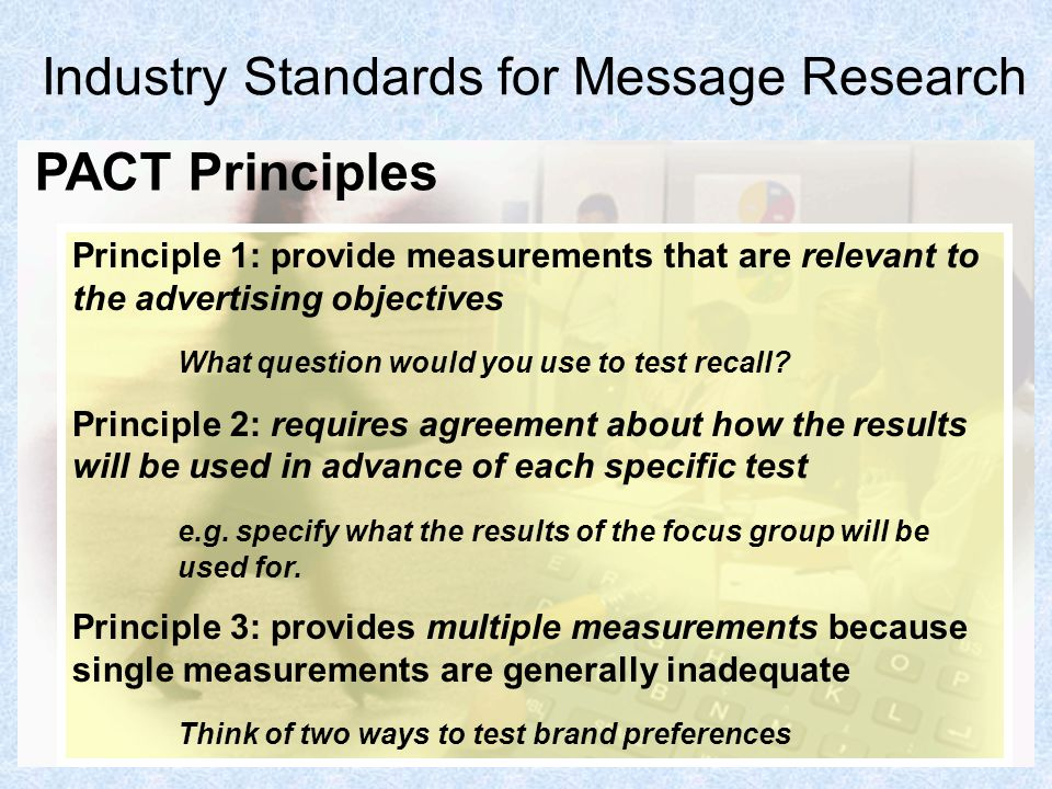6 Industry Standards for Message Research Principle 1: provide measurements that are relevant to the advertising objectives What question would you us