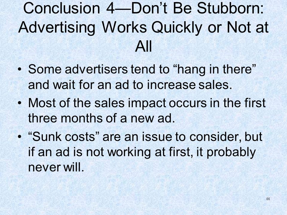 65 Conclusion 4Dont Be Stubborn: Advertising Works Quickly or Not at All Some advertisers tend to hang in there and wait for an ad to increase sales.