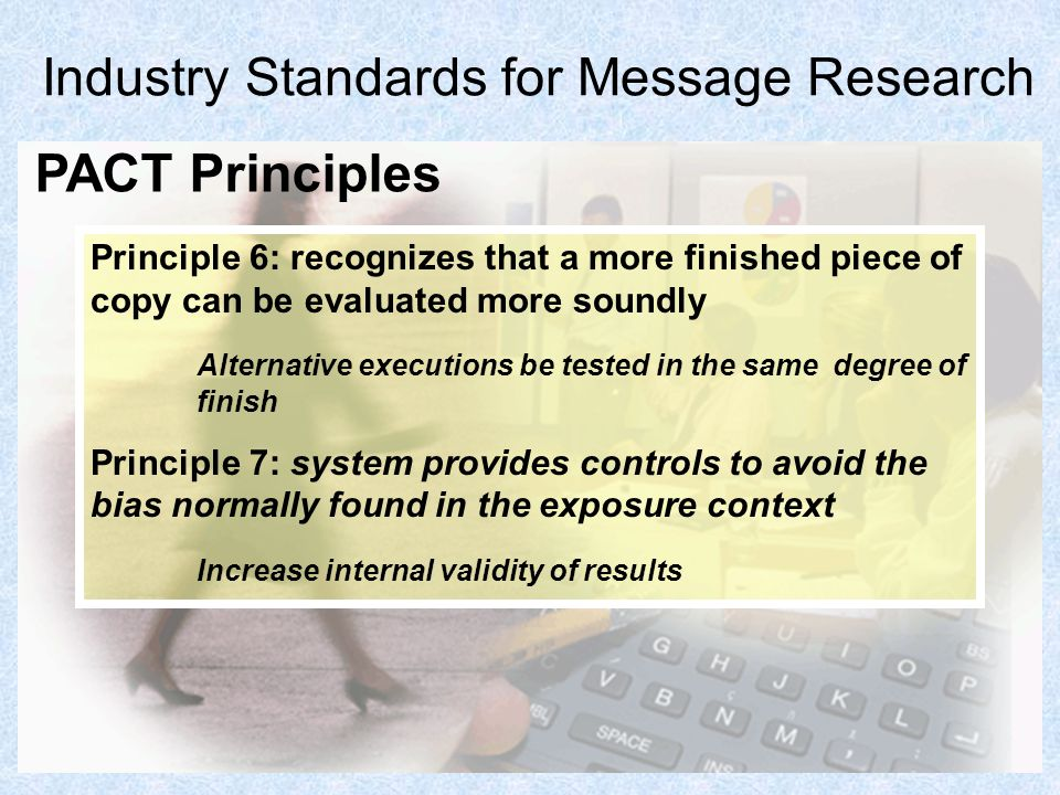 8 Industry Standards for Message Research Principle 6: recognizes that a more finished piece of copy can be evaluated more soundly Alternative executi