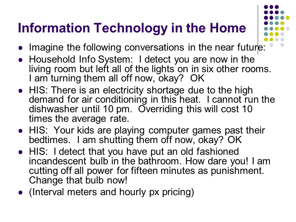Information Technology in the Home Imagine the following conversations in the near future: Household Info System: I detect you are now in the living r