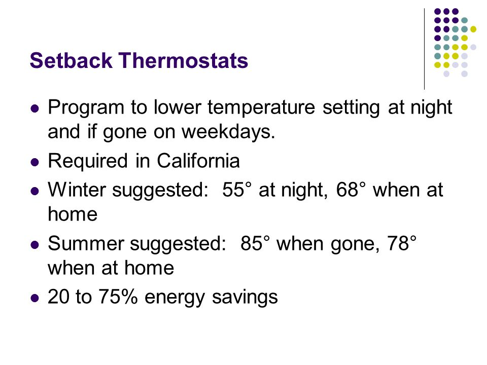 Setback Thermostats Program to lower temperature setting at night and if gone on weekdays. Required in California Winter suggested: 55° at night, 68°