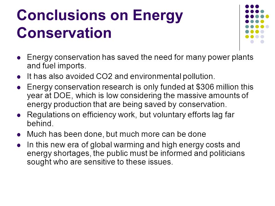 Conclusions on Energy Conservation Energy conservation has saved the need for many power plants and fuel imports. It has also avoided CO2 and environm