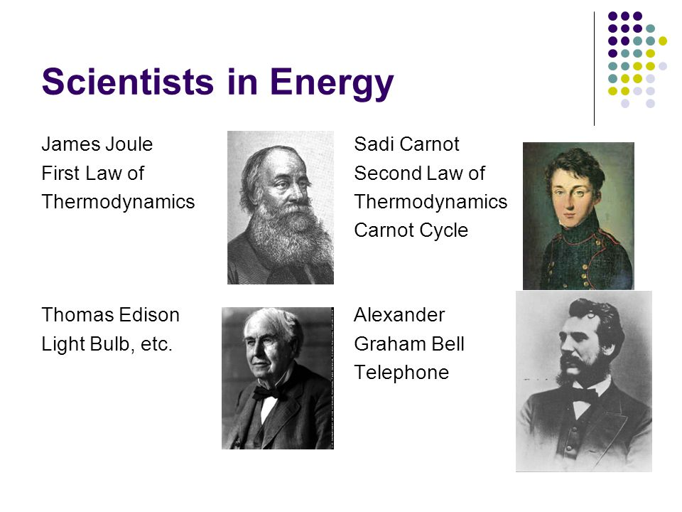 Scientists in Energy James Joule First Law of Thermodynamics Sadi Carnot Second Law of Thermodynamics Carnot Cycle Thomas Edison Light Bulb, etc. Alex
